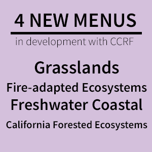 4 new menus in development with CCRF - grasslands, fire-adapted ecosystems, freshwater coastal, California forested ecosystems